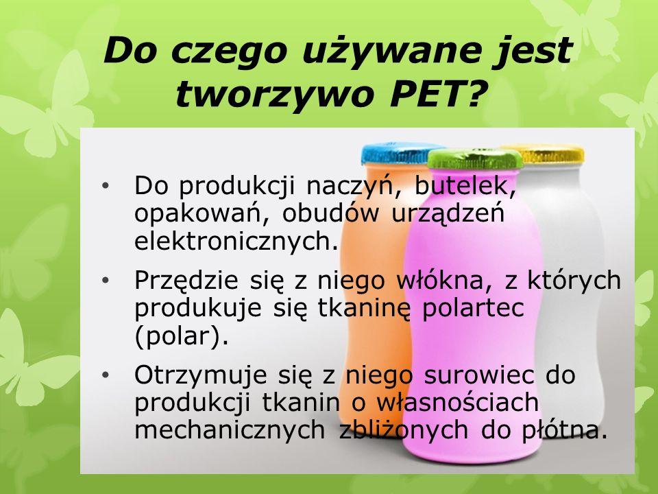 Do czego używane jest tworzywo PET? Do produkcji naczyń, butelek, opakowań, obudów urządzeń elektronicznych. Przędzie się z niego włókna, z których pr