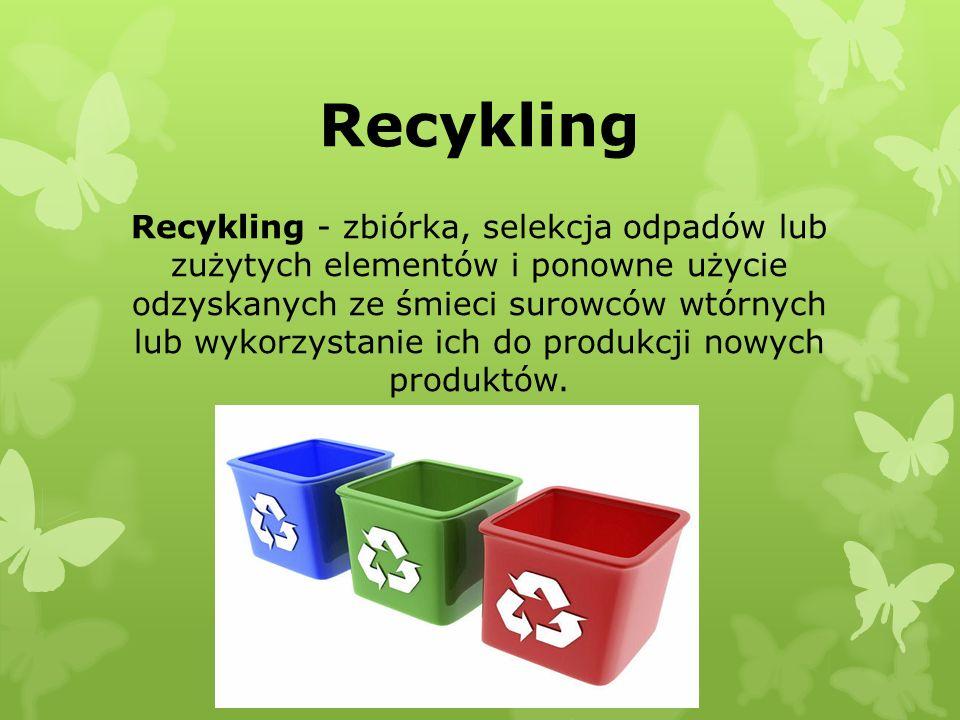 Recykling Recykling - zbiórka, selekcja odpadów lub zużytych elementów i ponowne użycie odzyskanych ze śmieci surowców wtórnych lub wykorzystanie ich do produkcji nowych produktów.