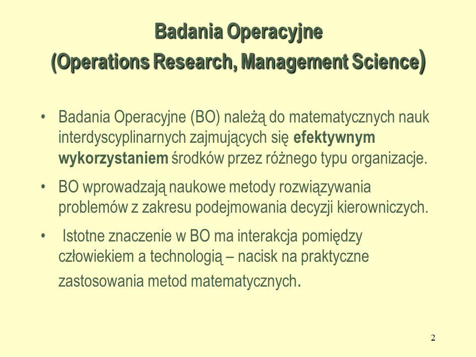 2 Badania Operacyjne (Operations Research, Management Science ) Badania Operacyjne (BO) należą do matematycznych nauk interdyscyplinarnych zajmujących się efektywnym wykorzystaniem środków przez różnego typu organizacje.