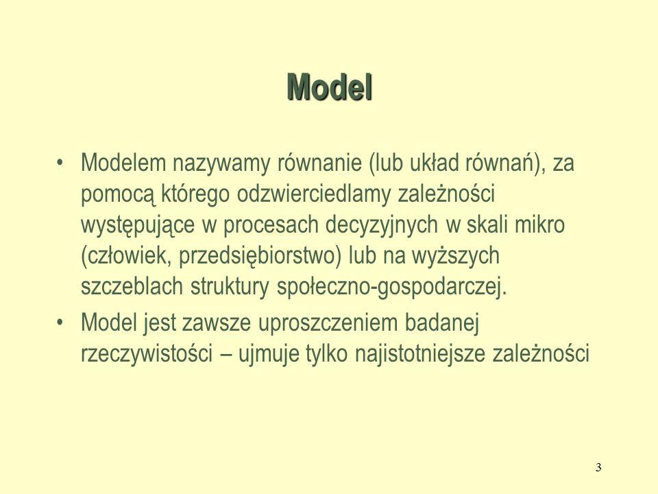 Model Modelem nazywamy równanie (lub układ równań), za pomocą którego odzwierciedlamy zależności występujące w procesach decyzyjnych w skali mikro (człowiek, przedsiębiorstwo) lub na wyższych szczeblach struktury społeczno-gospodarczej.