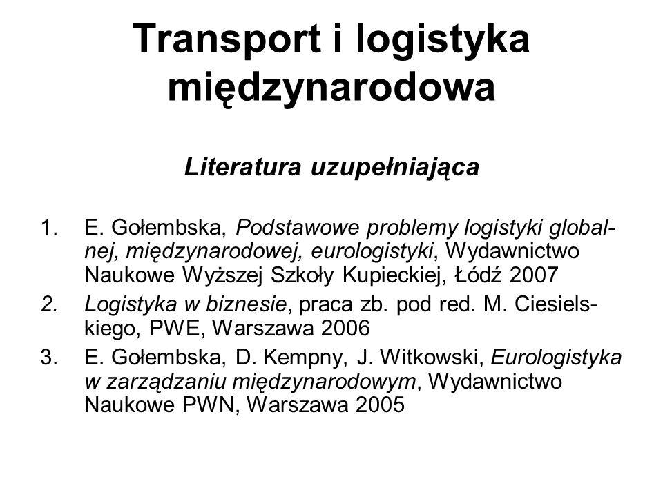 Transport i logistyka międzynarodowa Literatura uzupełniająca 1.E. Gołembska, Podstawowe problemy logistyki global- nej, międzynarodowej, eurologistyk