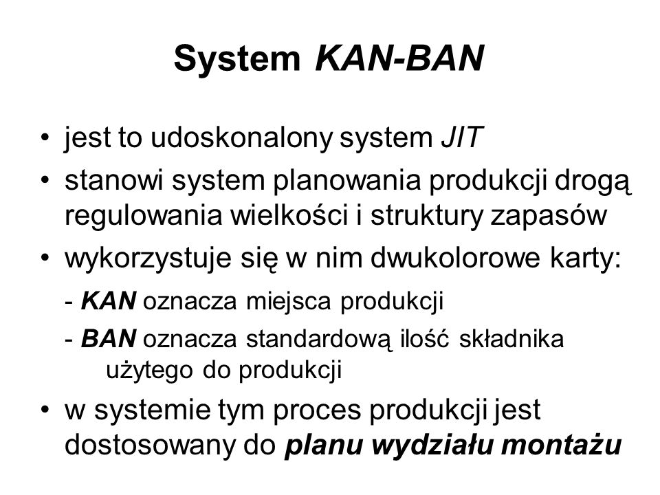 System KAN-BAN jest to udoskonalony system JIT stanowi system planowania produkcji drogą regulowania wielkości i struktury zapasów wykorzystuje się w
