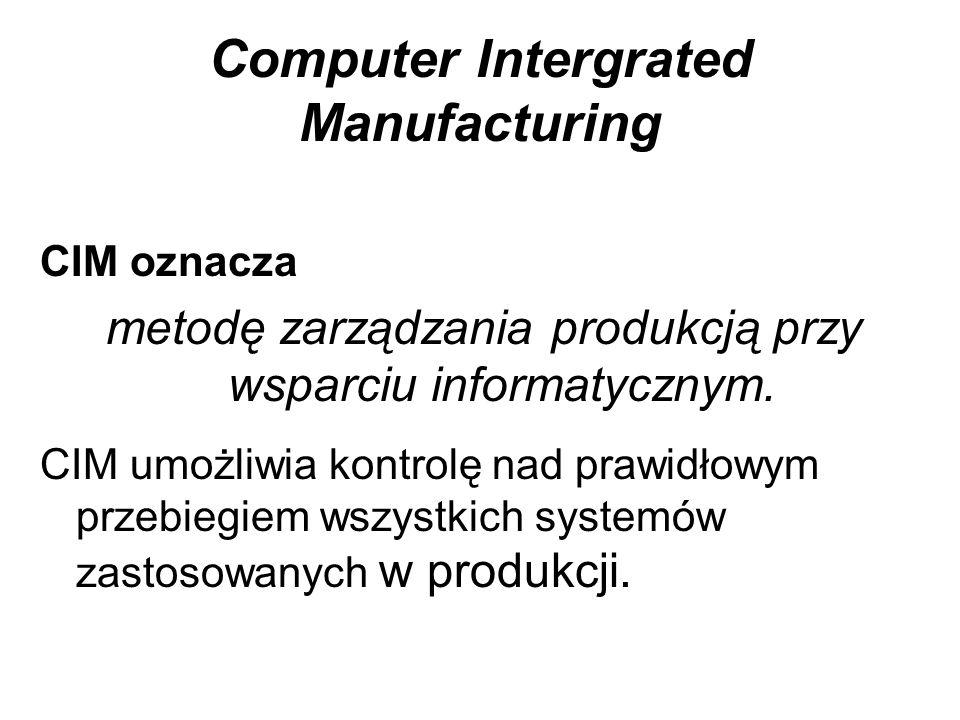 Computer Intergrated Manufacturing CIM oznacza metodę zarządzania produkcją przy wsparciu informatycznym. CIM umożliwia kontrolę nad prawidłowym przeb