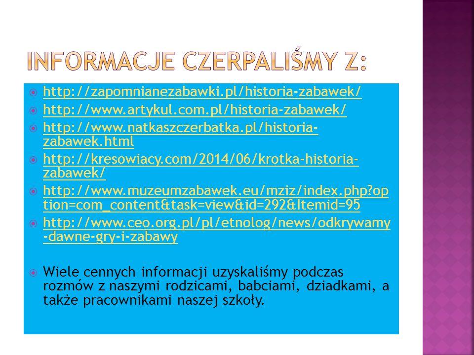  http://zapomnianezabawki.pl/historia-zabawek/ http://zapomnianezabawki.pl/historia-zabawek/  http://www.artykul.com.pl/historia-zabawek/ http://www.artykul.com.pl/historia-zabawek/  http://www.natkaszczerbatka.pl/historia- zabawek.html http://www.natkaszczerbatka.pl/historia- zabawek.html  http://kresowiacy.com/2014/06/krotka-historia- zabawek/ http://kresowiacy.com/2014/06/krotka-historia- zabawek/  http://www.muzeumzabawek.eu/mziz/index.php?op tion=com_content&task=view&id=292&Itemid=95 http://www.muzeumzabawek.eu/mziz/index.php?op tion=com_content&task=view&id=292&Itemid=95  http://www.ceo.org.pl/pl/etnolog/news/odkrywamy -dawne-gry-i-zabawy http://www.ceo.org.pl/pl/etnolog/news/odkrywamy -dawne-gry-i-zabawy  Wiele cennych informacji uzyskaliśmy podczas rozmów z naszymi rodzicami, babciami, dziadkami, a także pracownikami naszej szkoły.