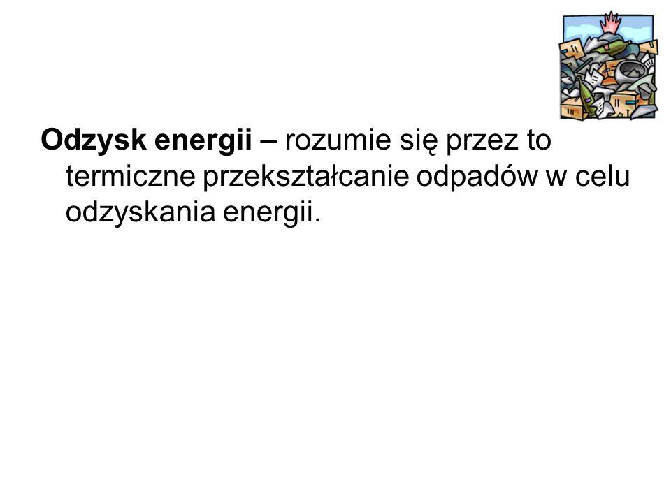 Odzysk energii – rozumie się przez to termiczne przekształcanie odpadów w celu odzyskania energii.