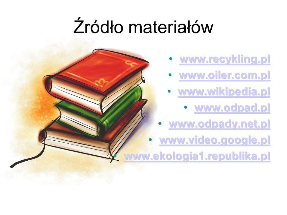 Źródło materiałów www.recykling.plwww.recykling.plwww.recykling.pl www.oiler.com.plwww.oiler.com.plwww.oiler.com.pl www.wikipedia.plwww.wikipedia.plwww.wikipedia.pl www.odpad.plwww.odpad.plwww.odpad.pl www.odpady.net.plwww.odpady.net.plwww.odpady.net.pl www.video.google.plwww.video.google.plwww.video.google.pl www.ekologia1.republika.plwww.ekologia1.republika.plwww.ekologia1.republika.pl