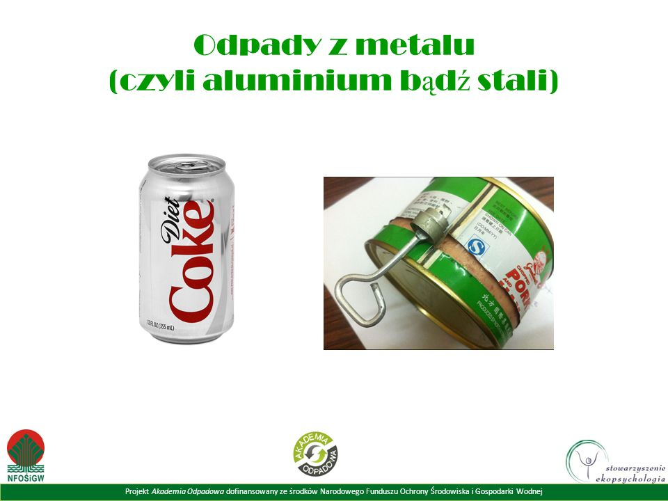 Projekt Akademia Odpadowa dofinansowany ze środków Narodowego Funduszu Ochrony Środowiska i Gospodarki Wodnej Odpady z metalu (czyli aluminium b ą d ź stali)