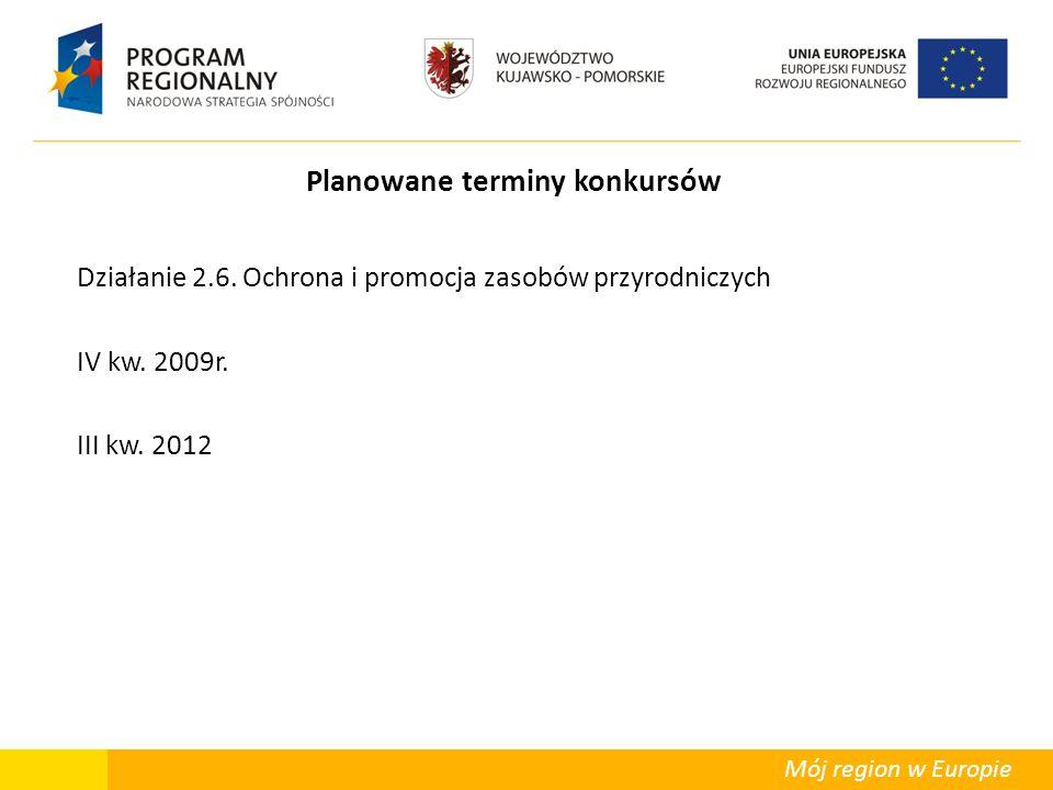 Mój region w Europie Planowane terminy konkursów Działanie 2.6. Ochrona i promocja zasobów przyrodniczych IV kw. 2009r. III kw. 2012