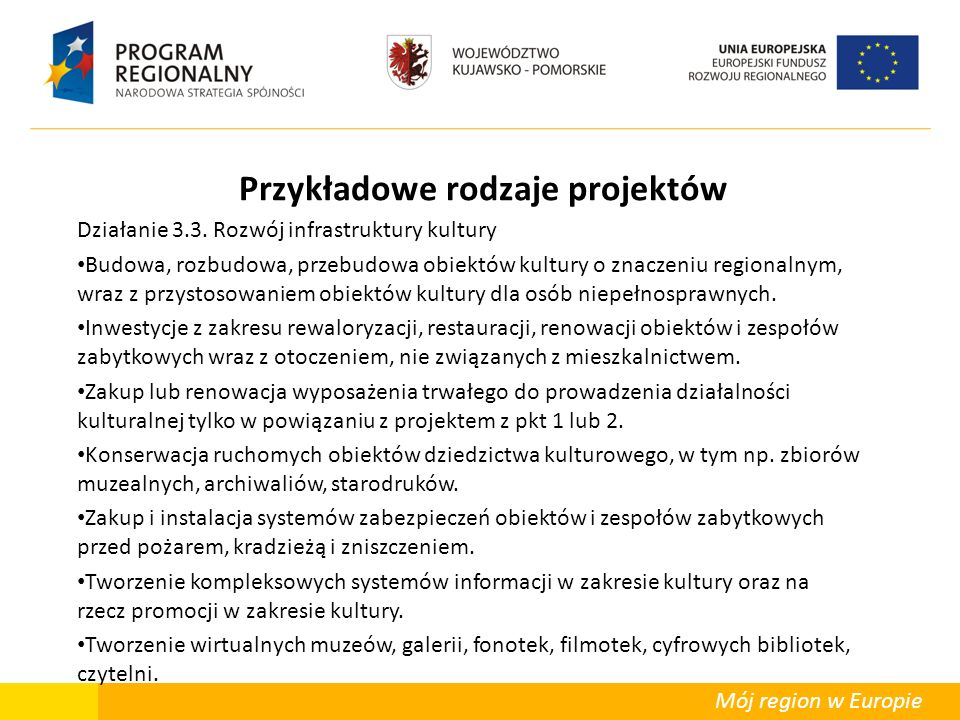 Mój region w Europie Przykładowe rodzaje projektów Działanie 3.3. Rozwój infrastruktury kultury Budowa, rozbudowa, przebudowa obiektów kultury o znacz