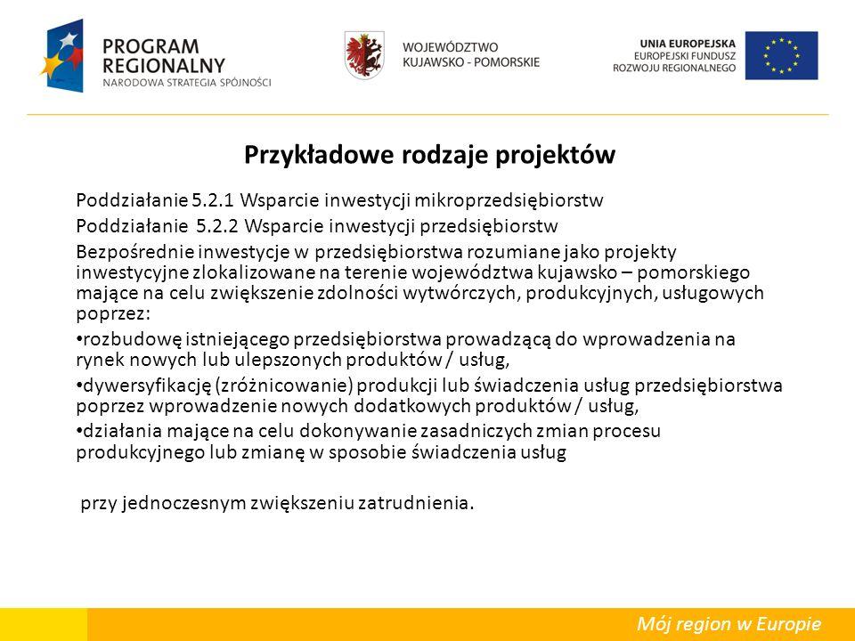 Mój region w Europie Przykładowe rodzaje projektów Poddziałanie 5.2.1 Wsparcie inwestycji mikroprzedsiębiorstw Poddziałanie 5.2.2 Wsparcie inwestycji przedsiębiorstw Bezpośrednie inwestycje w przedsiębiorstwa rozumiane jako projekty inwestycyjne zlokalizowane na terenie województwa kujawsko – pomorskiego mające na celu zwiększenie zdolności wytwórczych, produkcyjnych, usługowych poprzez: rozbudowę istniejącego przedsiębiorstwa prowadzącą do wprowadzenia na rynek nowych lub ulepszonych produktów / usług, dywersyfikację (zróżnicowanie) produkcji lub świadczenia usług przedsiębiorstwa poprzez wprowadzenie nowych dodatkowych produktów / usług, działania mające na celu dokonywanie zasadniczych zmian procesu produkcyjnego lub zmianę w sposobie świadczenia usług przy jednoczesnym zwiększeniu zatrudnienia.