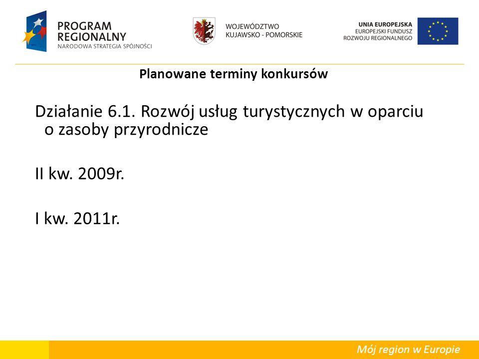 Mój region w Europie Planowane terminy konkursów Działanie 6.1. Rozwój usług turystycznych w oparciu o zasoby przyrodnicze II kw. 2009r. I kw. 2011r.