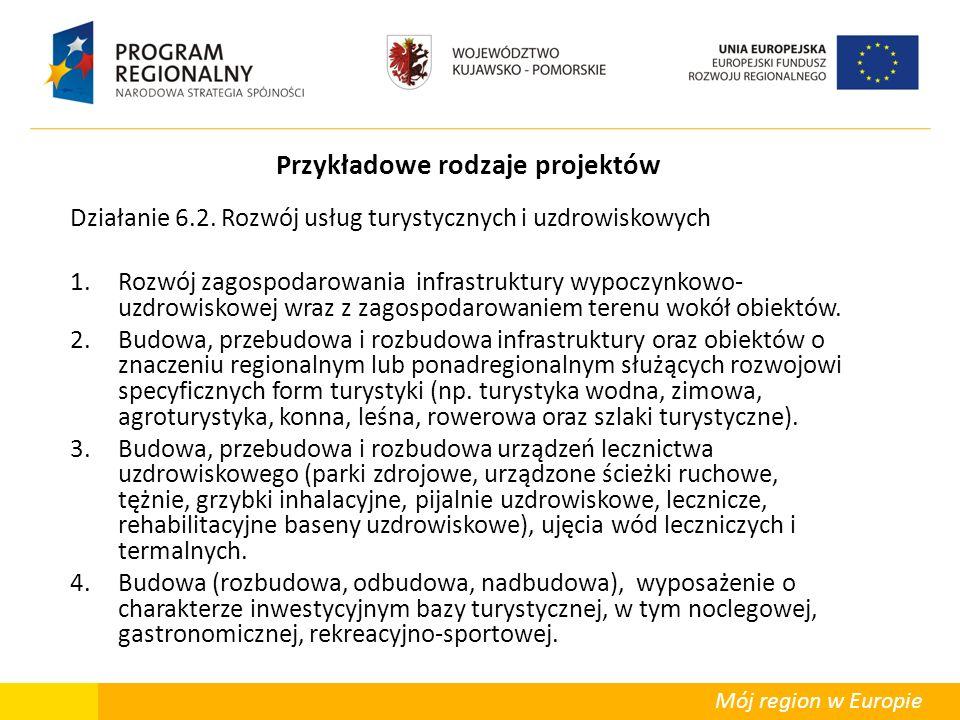Mój region w Europie Przykładowe rodzaje projektów Działanie 6.2. Rozwój usług turystycznych i uzdrowiskowych 1.Rozwój zagospodarowania infrastruktury