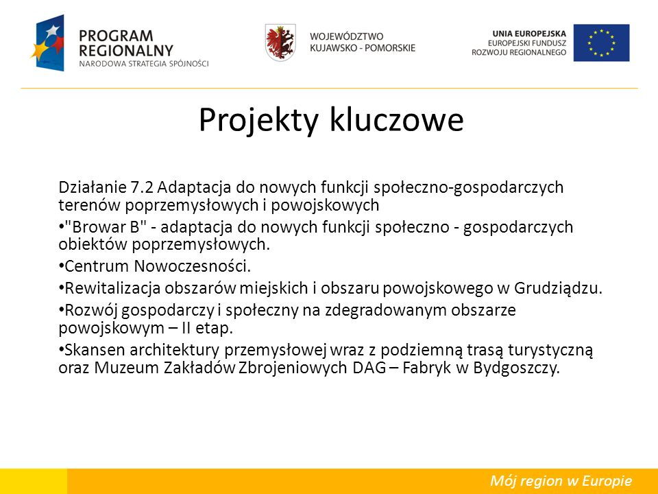 Mój region w Europie Projekty kluczowe Działanie 7.2 Adaptacja do nowych funkcji społeczno-gospodarczych terenów poprzemysłowych i powojskowych Browar B - adaptacja do nowych funkcji społeczno - gospodarczych obiektów poprzemysłowych.
