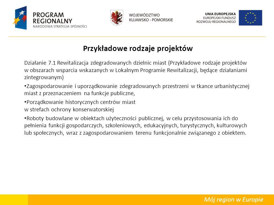 Mój region w Europie Przykładowe rodzaje projektów Działanie 7.1 Rewitalizacja zdegradowanych dzielnic miast (Przykładowe rodzaje projektów w obszarach wsparcia wskazanych w Lokalnym Programie Rewitalizacji, będące działaniami zintegrowanym) Zagospodarowanie i uporządkowanie zdegradowanych przestrzeni w tkance urbanistycznej miast z przeznaczeniem na funkcje publiczne, Porządkowanie historycznych centrów miast w strefach ochrony konserwatorskiej Roboty budowlane w obiektach użyteczności publicznej, w celu przystosowania ich do pełnienia funkcji gospodarczych, szkoleniowych, edukacyjnych, turystycznych, kulturowych lub społecznych, wraz z zagospodarowaniem terenu funkcjonalnie związanego z obiektem.