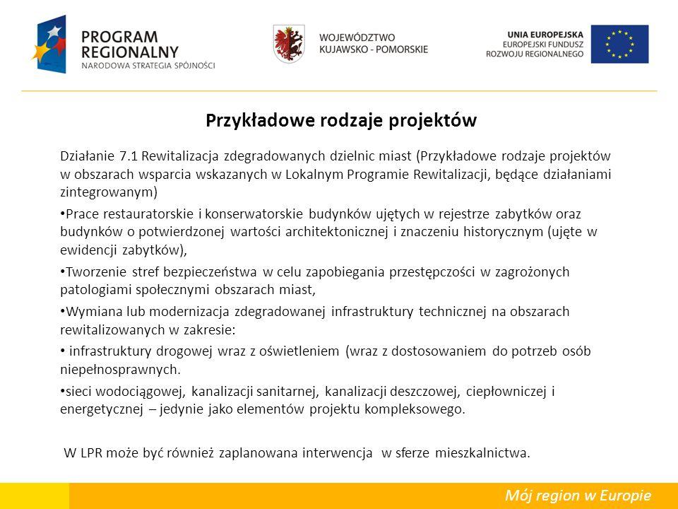 Mój region w Europie Przykładowe rodzaje projektów Działanie 7.1 Rewitalizacja zdegradowanych dzielnic miast (Przykładowe rodzaje projektów w obszarach wsparcia wskazanych w Lokalnym Programie Rewitalizacji, będące działaniami zintegrowanym) Prace restauratorskie i konserwatorskie budynków ujętych w rejestrze zabytków oraz budynków o potwierdzonej wartości architektonicznej i znaczeniu historycznym (ujęte w ewidencji zabytków), Tworzenie stref bezpieczeństwa w celu zapobiegania przestępczości w zagrożonych patologiami społecznymi obszarach miast, Wymiana lub modernizacja zdegradowanej infrastruktury technicznej na obszarach rewitalizowanych w zakresie: infrastruktury drogowej wraz z oświetleniem (wraz z dostosowaniem do potrzeb osób niepełnosprawnych.