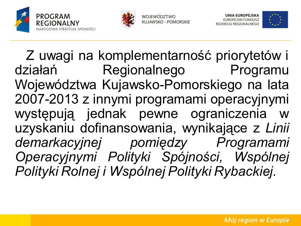 Mój region w Europie Z uwagi na komplementarność priorytetów i działań Regionalnego Programu Województwa Kujawsko-Pomorskiego na lata 2007-2013 z innymi programami operacyjnymi występują jednak pewne ograniczenia w uzyskaniu dofinansowania, wynikające z Linii demarkacyjnej pomiędzy Programami Operacyjnymi Polityki Spójności, Wspólnej Polityki Rolnej i Wspólnej Polityki Rybackiej.