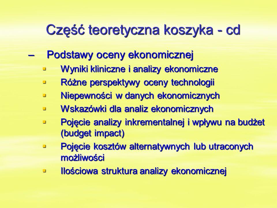 Część teoretyczna koszyka - cd –Podstawy oceny ekonomicznej  Wyniki kliniczne i analizy ekonomiczne  Różne perspektywy oceny technologii  Niepewności w danych ekonomicznych  Wskazówki dla analiz ekonomicznych  Pojęcie analizy inkrementalnej i wpływu na budżet (budget impact)  Pojęcie kosztów alternatywnych lub utraconych możliwości  Ilościowa struktura analizy ekonomicznej