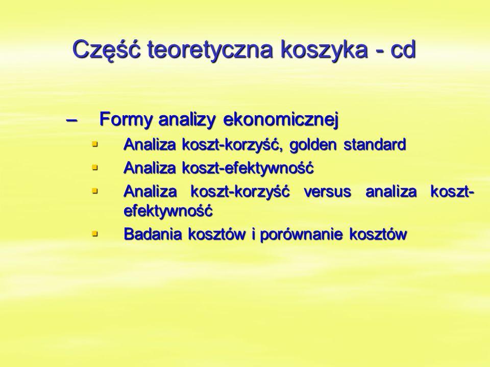 –Formy analizy ekonomicznej  Analiza koszt-korzyść, golden standard  Analiza koszt-efektywność  Analiza koszt-korzyść versus analiza koszt- efektywność  Badania kosztów i porównanie kosztów Część teoretyczna koszyka - cd