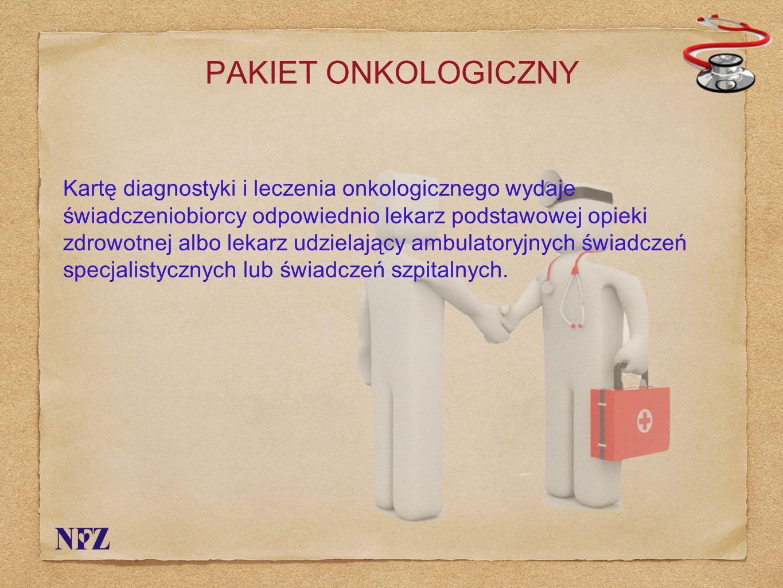 PAKIET ONKOLOGICZNY Kartę diagnostyki i leczenia onkologicznego wydaje świadczeniobiorcy odpowiednio lekarz podstawowej opieki zdrowotnej albo lekarz