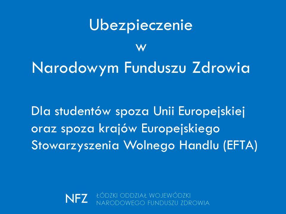 Ubezpieczenie w Narodowym Funduszu Zdrowia ŁÓDZKI ODDZIAŁ WOJEWÓDZKI NARODOWEGO FUNDUSZU ZDROWIA NFZ Dla studentów spoza Unii Europejskiej oraz spoza krajów Europejskiego Stowarzyszenia Wolnego Handlu (EFTA)