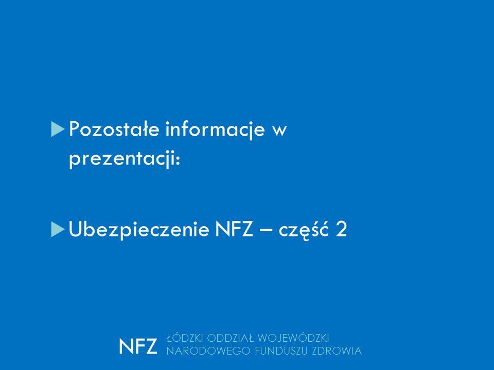 kontakt  Pozostałe informacje w prezentacji:  Ubezpieczenie NFZ – część 2 ŁÓDZKI ODDZIAŁ WOJEWÓDZKI NARODOWEGO FUNDUSZU ZDROWIA NFZ