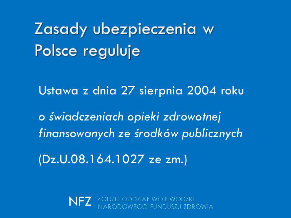 ŁÓDZKI ODDZIAŁ WOJEWÓDZKI NARODOWEGO FUNDUSZU ZDROWIA NFZ Ustawa z dnia 27 sierpnia 2004 roku o świadczeniach opieki zdrowotnej finansowanych ze środków publicznych (Dz.U.08.164.1027 ze zm.)