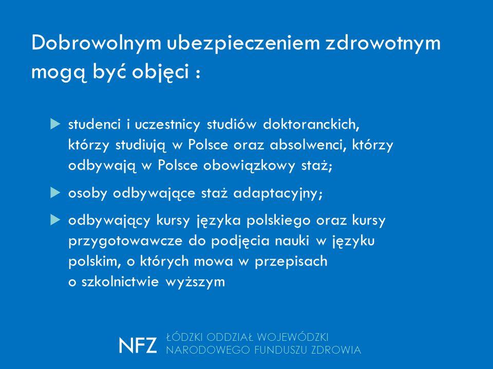 Dobrowolnym ubezpieczeniem zdrowotnym mogą być objęci :  studenci i uczestnicy studiów doktoranckich, którzy studiują w Polsce oraz absolwenci, którzy odbywają w Polsce obowiązkowy staż;  osoby odbywające staż adaptacyjny;  odbywający kursy języka polskiego oraz kursy przygotowawcze do podjęcia nauki w języku polskim, o których mowa w przepisach o szkolnictwie wyższym ŁÓDZKI ODDZIAŁ WOJEWÓDZKI NARODOWEGO FUNDUSZU ZDROWIA NFZ