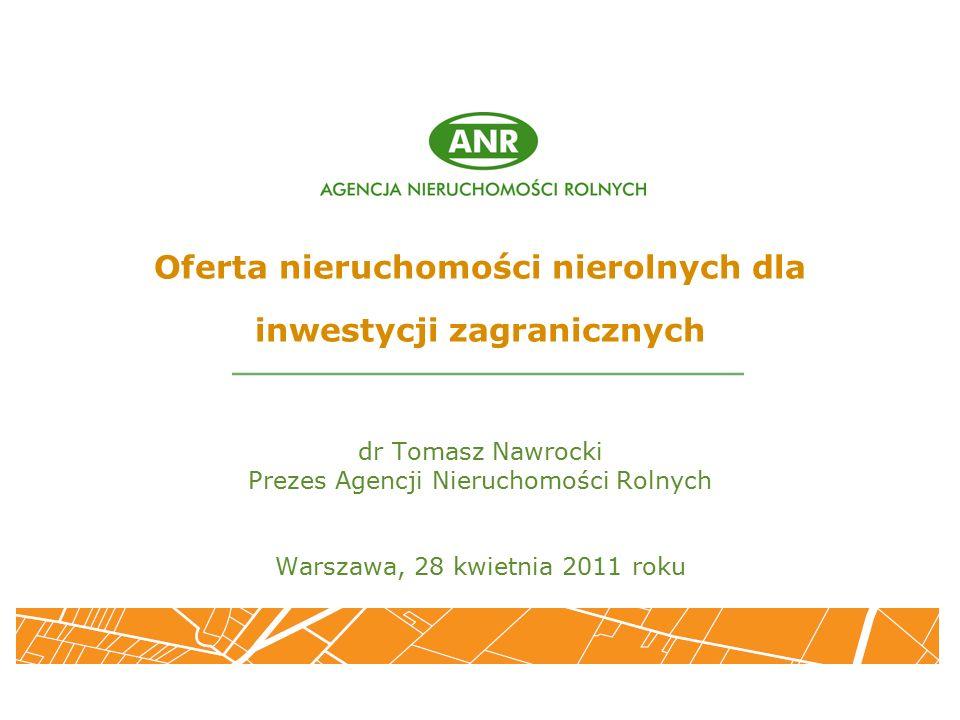 Oferta nieruchomości nierolnych dla inwestycji zagranicznych dr Tomasz Nawrocki Prezes Agencji Nieruchomości Rolnych Warszawa, 28 kwietnia 2011 roku