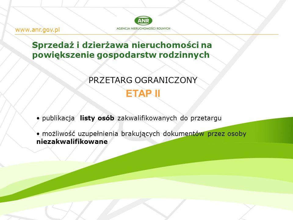 www.anr.gov.pl Sprzedaż i dzierżawa nieruchomości na powiększenie gospodarstw rodzinnych publikacja listy osób zakwalifikowanych do przetargu możliwość uzupełnienia brakujących dokumentów przez osoby niezakwalifikowane ETAP II PRZETARG OGRANICZONY