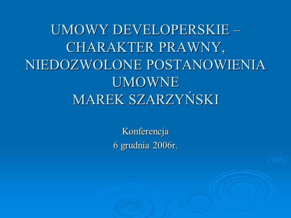UMOWY DEVELOPERSKIE – CHARAKTER PRAWNY, NIEDOZWOLONE POSTANOWIENIA UMOWNE MAREK SZARZYŃSKI Konferencja 6 grudnia 2006r.