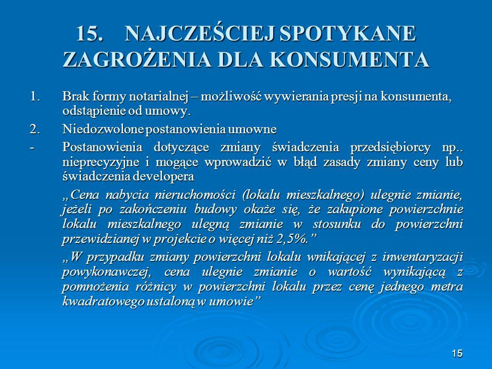 15 15.NAJCZEŚCIEJ SPOTYKANE ZAGROŻENIA DLA KONSUMENTA 1.Brak formy notarialnej – możliwość wywierania presji na konsumenta, odstąpienie od umowy.