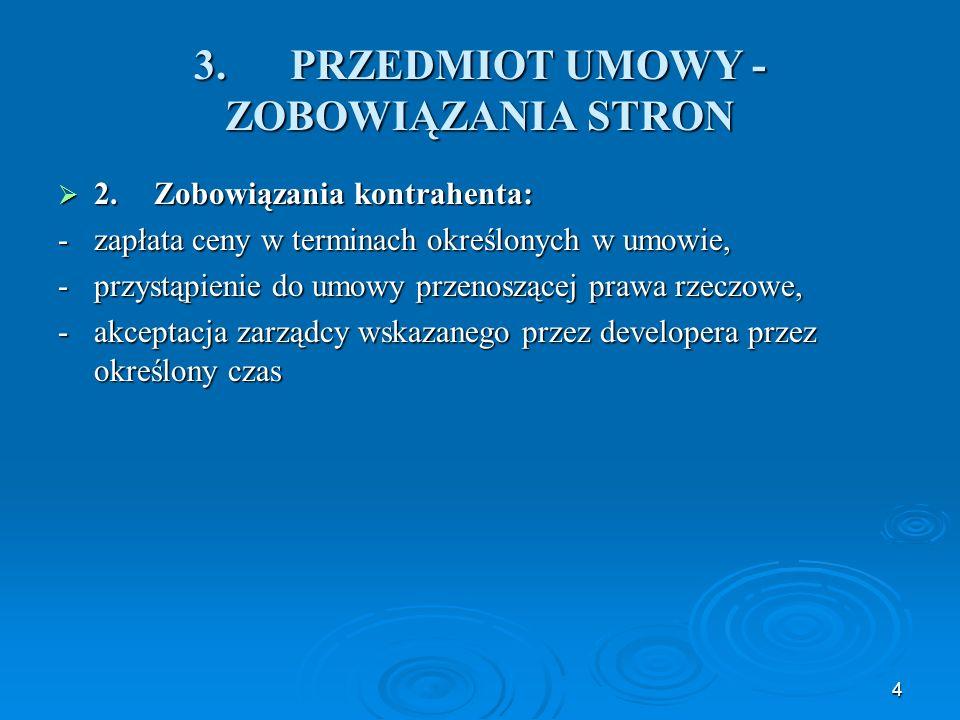 4 3.PRZEDMIOT UMOWY - ZOBOWIĄZANIA STRON  2.Zobowiązania kontrahenta: -zapłata ceny w terminach określonych w umowie, -przystąpienie do umowy przenoszącej prawa rzeczowe, -akceptacja zarządcy wskazanego przez developera przez określony czas