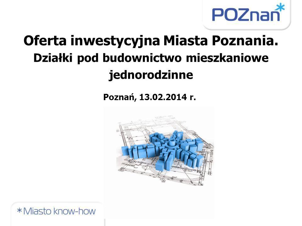 Oferta inwestycyjna Miasta Poznania. Działki pod budownictwo mieszkaniowe jednorodzinne Poznań, 13.02.2014 r.