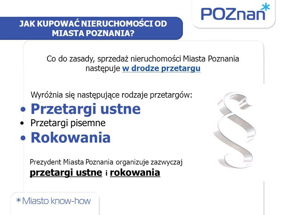 JAK KUPOWAĆ NIERUCHOMOŚCI OD MIASTA POZNANIA? Co do zasady, sprzedaż nieruchomości Miasta Poznania następuje w drodze przetargu Wyróżnia się następują