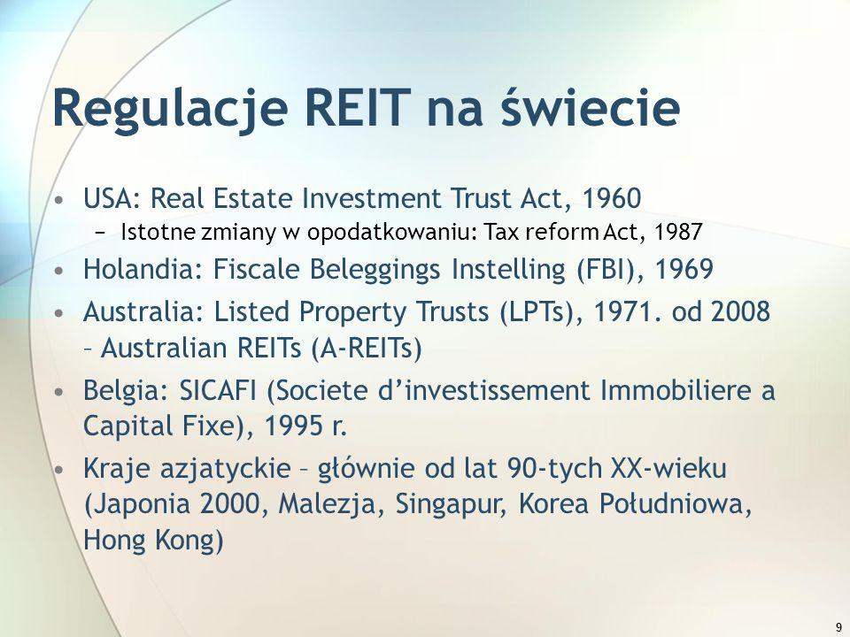 9 Regulacje REIT na świecie USA: Real Estate Investment Trust Act, 1960 −Istotne zmiany w opodatkowaniu: Tax reform Act, 1987 Holandia: Fiscale Belegg