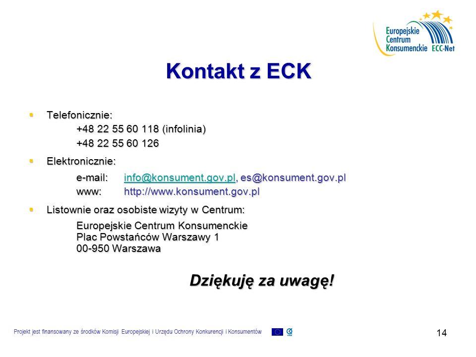Projekt jest finansowany ze środków Komisji Europejskiej i Urzędu Ochrony Konkurencji i Konsumentów 14 Kontakt z ECK  Telefonicznie: +48 22 55 60 118 (infolinia) +48 22 55 60 126  Elektronicznie: e-mail:info@konsument.gov.pl, es@konsument.gov.pl info@konsument.gov.pl www:http://www.konsument.gov.pl  Listownie oraz osobiste wizyty w Centrum: Europejskie Centrum Konsumenckie Plac Powstańców Warszawy 1 00-950 Warszawa Dziękuję za uwagę!