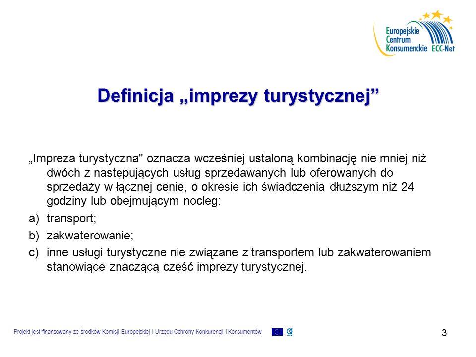 """Projekt jest finansowany ze środków Komisji Europejskiej i Urzędu Ochrony Konkurencji i Konsumentów 3 Definicja """"imprezy turystycznej """"Impreza turystyczna oznacza wcześniej ustaloną kombinację nie mniej niż dwóch z następujących usług sprzedawanych lub oferowanych do sprzedaży w łącznej cenie, o okresie ich świadczenia dłuższym niż 24 godziny lub obejmującym nocleg: a)transport; b)zakwaterowanie; c)inne usługi turystyczne nie związane z transportem lub zakwaterowaniem stanowiące znaczącą część imprezy turystycznej."""