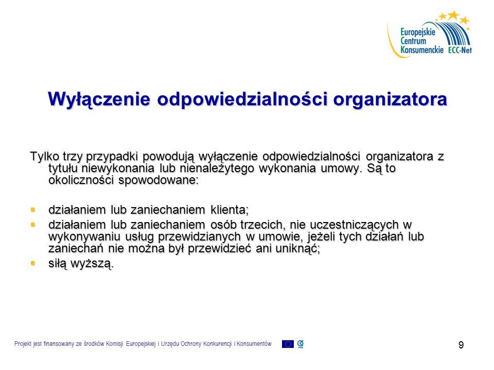 Projekt jest finansowany ze środków Komisji Europejskiej i Urzędu Ochrony Konkurencji i Konsumentów 9 Wyłączenie odpowiedzialności organizatora Tylko trzy przypadki powodują wyłączenie odpowiedzialności organizatora z tytułu niewykonania lub nienależytego wykonania umowy.