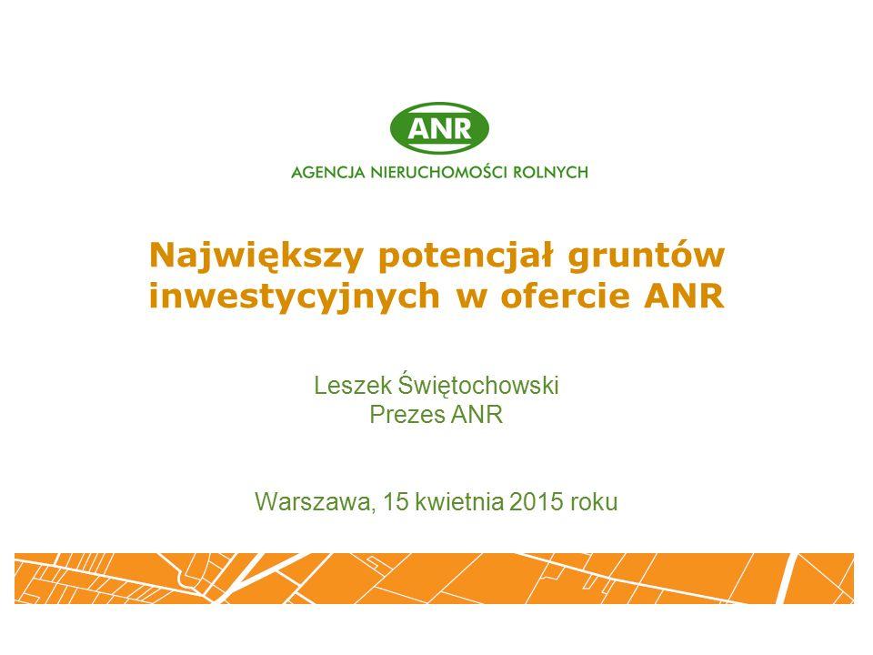 Największy potencjał gruntów inwestycyjnych w ofercie ANR Leszek Świętochowski Prezes ANR Warszawa, 15 kwietnia 2015 roku