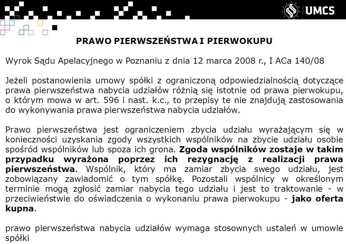 PRAWO PIERWSZEŃSTWA I PIERWOKUPU Wyrok Sądu Apelacyjnego w Poznaniu z dnia 12 marca 2008 r., I ACa 140/08 Jeżeli postanowienia umowy spółki z ograniczoną odpowiedzialnością dotyczące prawa pierwszeństwa nabycia udziałów różnią się istotnie od prawa pierwokupu, o którym mowa w art.