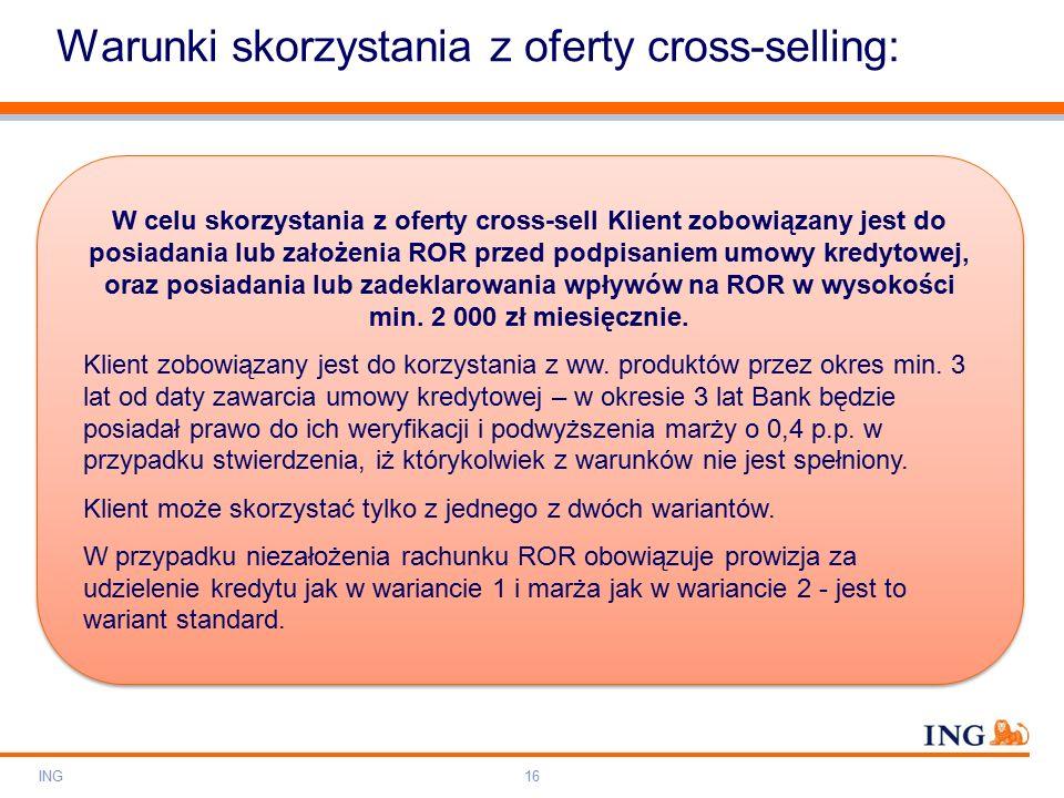 Do not put content on the brand signature area Orange RGB= 255,102,000 Light blue RGB= 180,195,225 Dark blue RGB= 000,000,102 Grey RGB= 150,150,150 ING colour balance Guideline www.ing-presentations.intranet Warunki skorzystania z oferty cross-selling: ING16 W celu skorzystania z oferty cross-sell Klient zobowiązany jest do posiadania lub założenia ROR przed podpisaniem umowy kredytowej, oraz posiadania lub zadeklarowania wpływów na ROR w wysokości min.