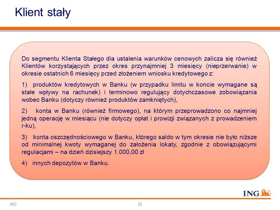 Do not put content on the brand signature area Orange RGB= 255,102,000 Light blue RGB= 180,195,225 Dark blue RGB= 000,000,102 Grey RGB= 150,150,150 ING colour balance Guideline www.ing-presentations.intranet Klient stały ING20 Do segmentu Klienta Stałego dla ustalenia warunków cenowych zalicza się również Klientów korzystających przez okres przynajmniej 3 miesięcy (nieprzerwanie) w okresie ostatnich 6 miesięcy przed złożeniem wniosku kredytowego z: 1) produktów kredytowych w Banku (w przypadku limitu w koncie wymagane są stałe wpływy na rachunek) i terminowo regulujący dotychczasowe zobowiązania wobec Banku (dotyczy również produktów zamkniętych), 2) konta w Banku (również firmowego), na którym przeprowadzono co najmniej jedną operację w miesiącu (nie dotyczy opłat i prowizji związanych z prowadzeniem r-ku), 3) konta oszczędnościowego w Banku, którego saldo w tym okresie nie było niższe od minimalnej kwoty wymaganej do założenia lokaty, zgodnie z obowiązującymi regulacjami – na dzień dzisiejszy 1.000,00 zł 4) innych depozytów w Banku.