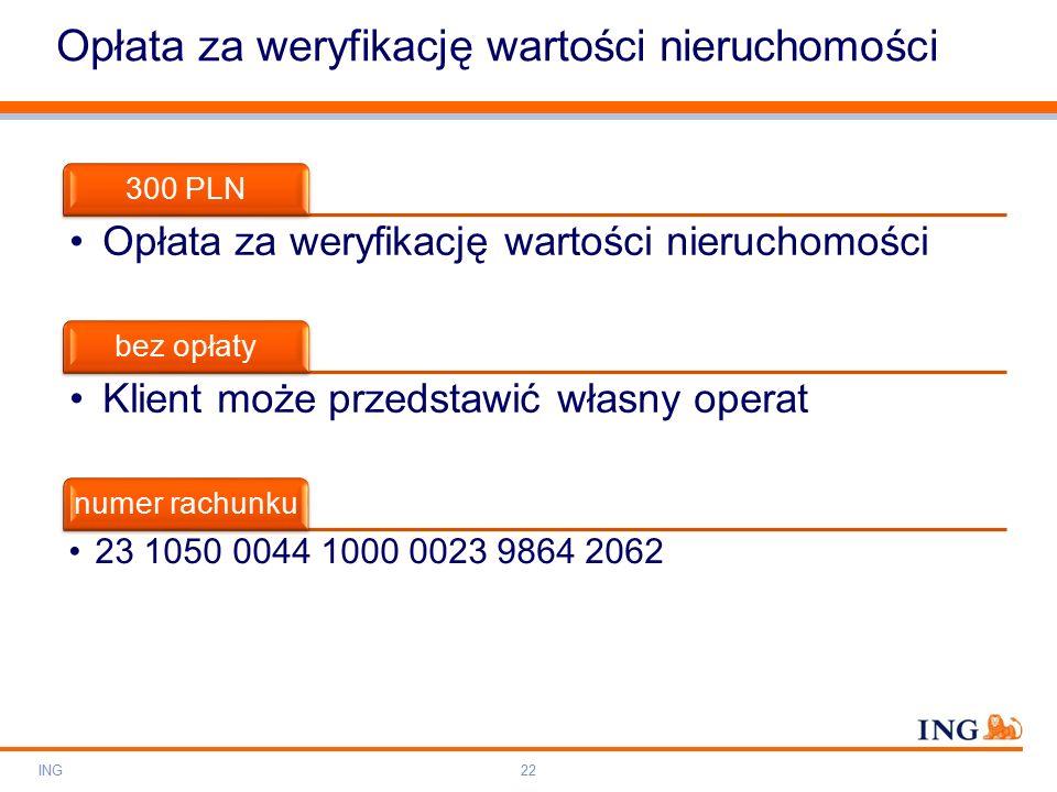 Do not put content on the brand signature area Orange RGB= 255,102,000 Light blue RGB= 180,195,225 Dark blue RGB= 000,000,102 Grey RGB= 150,150,150 ING colour balance Guideline www.ing-presentations.intranet Opłata za weryfikację wartości nieruchomości ING22 300 PLN Opłata za weryfikację wartości nieruchomości bez opłaty Klient może przedstawić własny operat numer rachunku 23 1050 0044 1000 0023 9864 2062