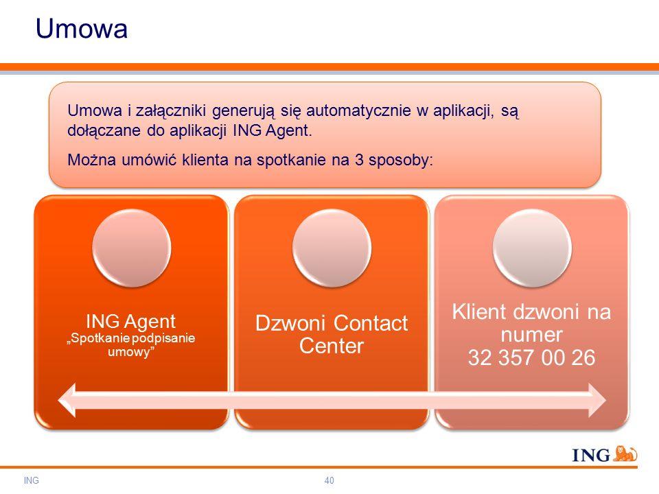 """Do not put content on the brand signature area Orange RGB= 255,102,000 Light blue RGB= 180,195,225 Dark blue RGB= 000,000,102 Grey RGB= 150,150,150 ING colour balance Guideline www.ing-presentations.intranet Umowa ING40 ING Agent """"Spotkanie podpisanie umowy Dzwoni Contact Center Klient dzwoni na numer 32 357 00 26 Umowa i załączniki generują się automatycznie w aplikacji, są dołączane do aplikacji ING Agent."""