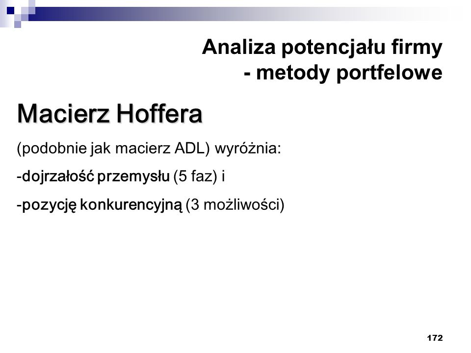 172 Analiza potencjału firmy - metody portfelowe Macierz Hoffera (podobnie jak macierz ADL) wyróżnia: -dojrzałość przemysłu (5 faz) i -pozycję konkurencyjną (3 możliwości)