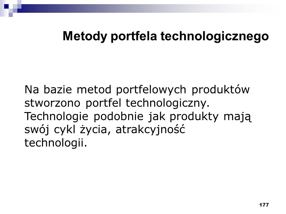 177 Metody portfela technologicznego Na bazie metod portfelowych produktów stworzono portfel technologiczny. Technologie podobnie jak produkty mają sw