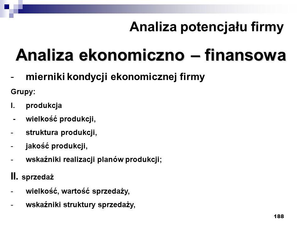 188 Analiza potencjału firmy Analiza ekonomiczno – finansowa -mierniki kondycji ekonomicznej firmy Grupy: I.produkcja - wielkość produkcji, -struktura produkcji, -jakość produkcji, -wskaźniki realizacji planów produkcji; II.
