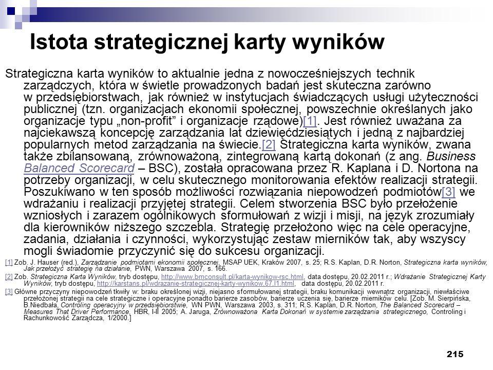 215 Istota strategicznej karty wyników Strategiczna karta wyników to aktualnie jedna z nowocześniejszych technik zarządczych, która w świetle prowadzonych badań jest skuteczna zarówno w przedsiębiorstwach, jak również w instytucjach świadczących usługi użyteczności publicznej (tzn.