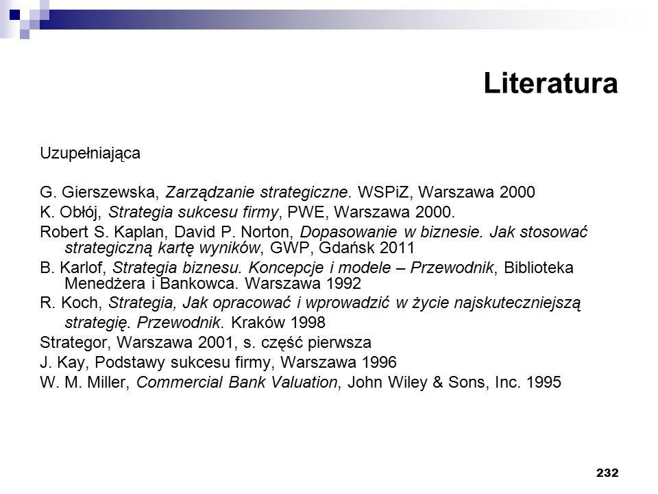 232 Literatura Uzupełniająca G. Gierszewska, Zarządzanie strategiczne. WSPiZ, Warszawa 2000 K. Obłój, Strategia sukcesu firmy, PWE, Warszawa 2000. Rob