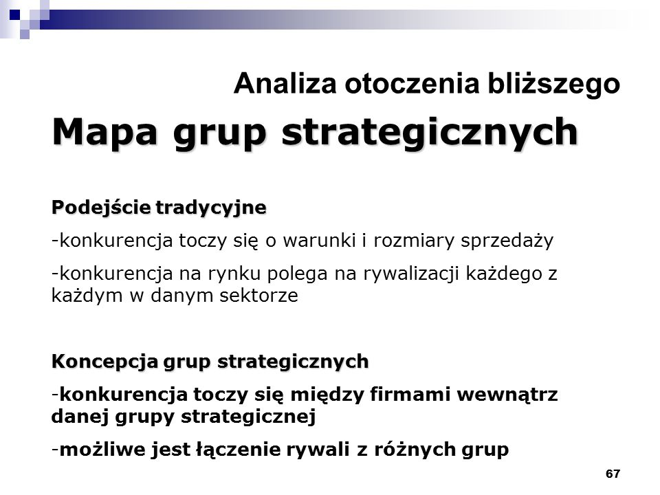 67 Analiza otoczenia bliższego Mapa grup strategicznych Podejście tradycyjne -konkurencja toczy się o warunki i rozmiary sprzedaży -konkurencja na rynku polega na rywalizacji każdego z każdym w danym sektorze Koncepcja grup strategicznych -konkurencja toczy się między firmami wewnątrz danej grupy strategicznej -możliwe jest łączenie rywali z różnych grup